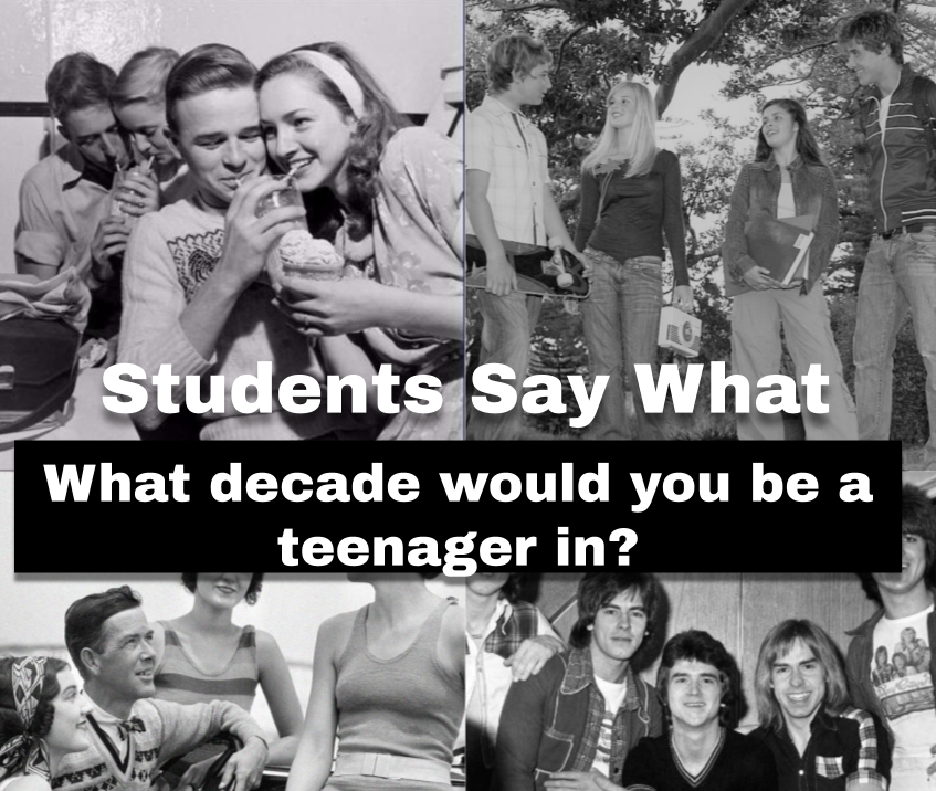 Students Say What: Other than the 2010s, which decade would you want to be a teenager in?